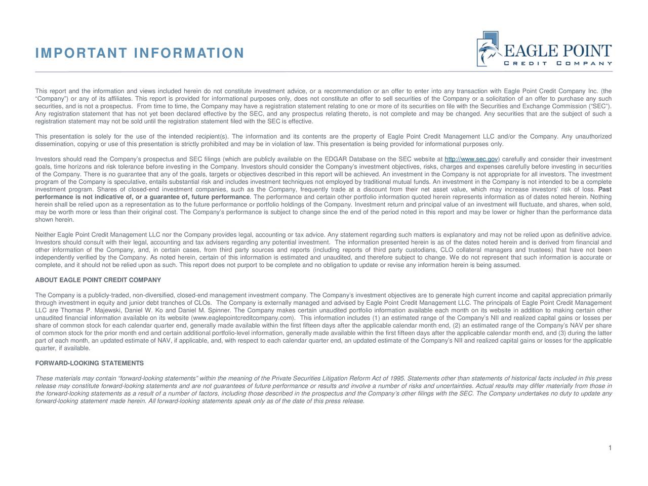 This report and the information and views included herein do not constitute investment advice, or a recommendation or an offer to enter into any transaction with Eagle Point Credit Company Inc. (the Company) or any of its affiliates. This report is provided for informational purposes only, does not constitute an offer to sell securities of the Company or a solicitation of an offer to purchase any such securities, and is not a prospectus. From time to time, the Company may have a registration statement relating to one or more of its securities on file with the Securities and Exchange Commission (SEC). Any registration statement that has not yet been declared effective by the SEC, and any prospectus relating thereto, is not complete and may be changed. Any securities that are the subject of such a registration statement may not be sold until the registration statement filed with the SEC is effective. This presentation is solely for the use of the intended recipient(s). The information and its contents are the property of Eagle Point Credit Management LLC and/or the Company. Any unauthorized dissemination, copying or use of this presentation is strictly prohibited and may be in violation of law. This presentation is being provided for informational purposes only. Investors should read the Companys prospectus and SEC filings (which are publicly available on the EDGAR Database on the SEC website at http://www.sec.gov) carefully and consider their investment goals, time horizons and risk tolerance before investing in the Company. Investors should consider the Companys investment objectives, risks, charges and expenses carefully before investing in securities of the Company. There is no guarantee that any of the goals, targets or objectives described in this report will be achieved. An investment in the Company is not appropriate for all investors. The investment program of the Company is speculative, entails substantial risk and includes investment techniques not employed by traditional mutual funds. An investment in the Company is not intended to be a complete investment program. Shares of closed-end investment companies, such as the Company, frequently trade at a discount from their net asset value, which may increase investors risk of loss. Past performance is not indicative of, or a guarantee of, future performance. The performance and certain other portfolio information quoted herein represents information as of dates noted herein. Nothing herein shall be relied upon as a representation as to the future performance or portfolio holdings of the Company. Investment return and principal value of an investment will fluctuate, and shares, when sold, may be worth more or less than their original cost. The Companys performance is subject to change since the end of the period noted in this report and may be lower or higher than the performance data shown herein. Neither Eagle Point Credit Management LLC nor the Company provides legal, accounting or tax advice. Any statement regarding such matters is explanatory and may not be relied upon as definitive advice. Investors should consult with their legal, accounting and tax advisers regarding any potential investment. The information presented herein is as of the dates noted herein and is derived from financial and other information of the Company, and, in certain cases, from third party sources and reports (including reports of third party custodians, CLO collateral managers and trustees) that have not been independently verified by the Company. As noted herein, certain of this information is estimated and unaudited, and therefore subject to change. We do not represent that such information is accurate or complete, and it should not be relied upon as such. This report does not purport to be complete and no obligation to update or revise any information herein is being assumed. ABOUT EAGLE POINT CREDIT COMPANY The Company is a publicly-traded, non-diversified, closed-end management investment company. The Companys investment objectives are to generate high current income and capital appreciation primarily through investment in equity and junior debt tranches of CLOs. The Company is externally managed and advised by Eagle Point Credit Management LLC. The principals of Eagle Point Credit Management LLC are Thomas P. Majewski, Daniel W. Ko and Daniel M. Spinner. The Company makes certain unaudited portfolio information available each month on its website in addition to making certain other unaudited financial information available on its website (www.eaglepointcreditcompany.com). This information includes (1) an estimated range of the Companys NII and realized capital gains or losses per share of common stock for each calendar quarter end, generally made available within the first fifteen days after the applicable calendar month end, (2) an estimated range of the Companys NAV per share of common stock for the prior month end and certain additional portfolio-level information, generally made available within the first fifteen days after the applicable calendar month end, and (3) during the latter part of each month, an updated estimate of NAV, if applicable, and, with respect to each calendar quarter end, an updated estimate of the Companys NII and realized capital gains or losses for the applicable quarter, if available. FORWARD-LOOKING STATEMENTS These materials may contain forward-looking statements within the meaning of the Private Securities Litigation Reform Act of 1995. Statements other than statements of historical facts included in this press release may constitute forward-looking statements and are not guarantees of future performance or results and involve a number of risks and uncertainties. Actual results may differ materially from those in the forward-looking statements as a result of a number of factors, including those described in the prospectus and the Companys other filings with the SEC. The Company undertakes no duty to update any forward-looking statement made herein. All forward-looking statements speak only as of the date of this press release. 1