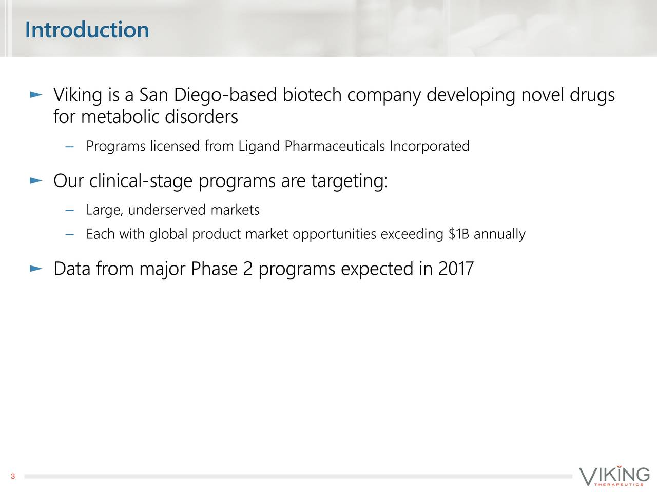 Viking is a San Di-based biotech company developing novel drugs for metabolic disorders Programs licensed from Ligand Pharmaceuticals Incorporated Our clinical-stage programs are targeting: Large, underserved markets Each with global product market opportunities exceeding $1B annually Data from major Phase 2 programs expected in 2017 3